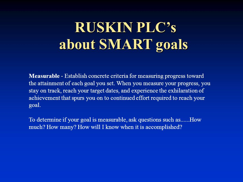 RUSKIN PLC's Measurable - Establish concrete criteria for measuring progress toward the attainment of each goal you set.