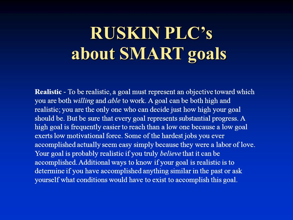 RUSKIN PLC's Realistic - To be realistic, a goal must represent an objective toward which you are both willing and able to work.