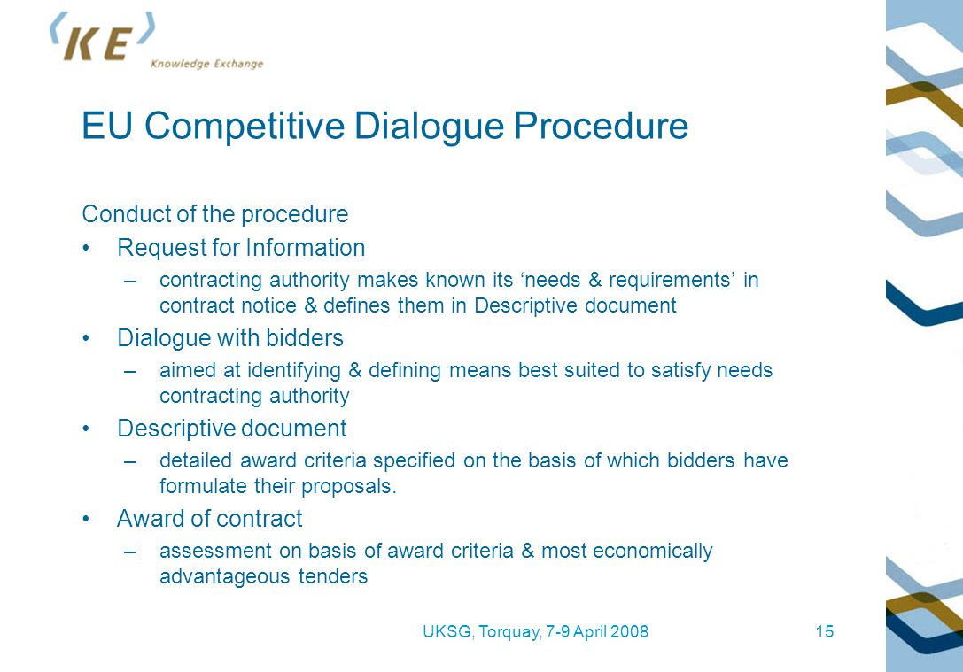 UKSG, Torquay, 7-9 April 200815 EU Competitive Dialogue Procedure Conduct of the procedure Request for Information –contracting authority makes known its 'needs & requirements' in contract notice & defines them in Descriptive document Dialogue with bidders –aimed at identifying & defining means best suited to satisfy needs contracting authority Descriptive document –detailed award criteria specified on the basis of which bidders have formulate their proposals.
