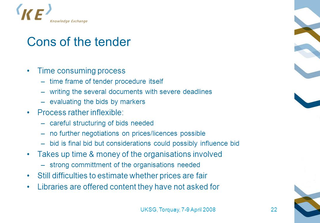 UKSG, Torquay, 7-9 April 200822 Cons of the tender Time consuming process –time frame of tender procedure itself –writing the several documents with s