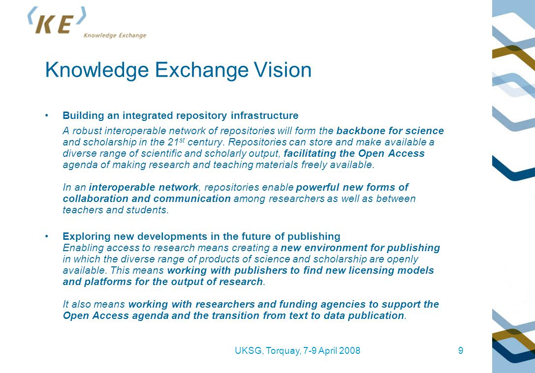 UKSG, Torquay, 7-9 April 20089 Knowledge Exchange Vision Building an integrated repository infrastructure A robust interoperable network of repositories will form the backbone for science and scholarship in the 21 st century.
