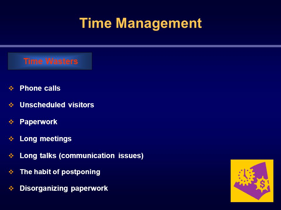 Time Management  Phone calls  Unscheduled visitors  Paperwork  Long meetings  Long talks (communication issues)  The habit of postponing  Disorganizing paperwork Time Wasters