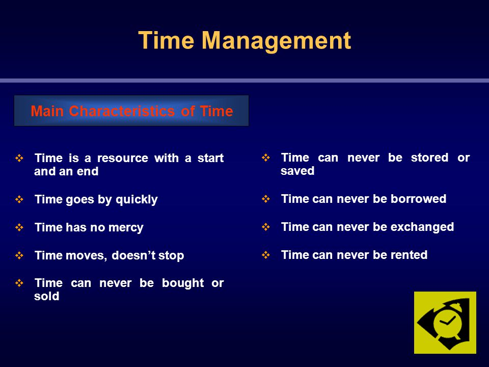  Time is a resource with a start and an end  Time goes by quickly  Time has no mercy  Time moves, doesn't stop  Time can never be bought or sold Main Characteristics of Time  Time can never be stored or saved  Time can never be borrowed  Time can never be exchanged  Time can never be rented