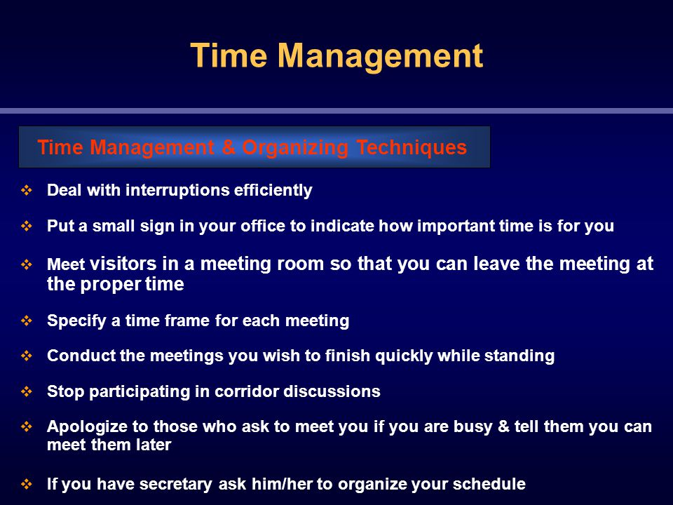 Time Management  Deal with interruptions efficiently  Put a small sign in your office to indicate how important time is for you  Meet visitors in a meeting room so that you can leave the meeting at the proper time  Specify a time frame for each meeting  Conduct the meetings you wish to finish quickly while standing  Stop participating in corridor discussions  Apologize to those who ask to meet you if you are busy & tell them you can meet them later  If you have secretary ask him/her to organize your schedule Time Management & Organizing Techniques