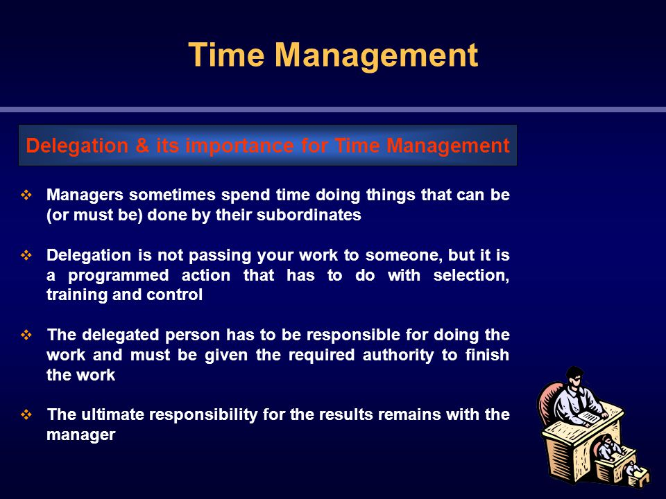 Time Management  Managers sometimes spend time doing things that can be (or must be) done by their subordinates  Delegation is not passing your work to someone, but it is a programmed action that has to do with selection, training and control  The delegated person has to be responsible for doing the work and must be given the required authority to finish the work  The ultimate responsibility for the results remains with the manager Delegation & its importance for Time Management