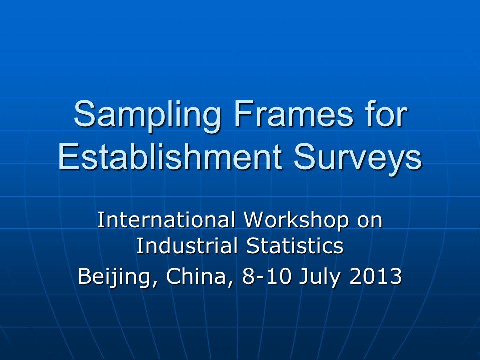 Sampling Frames for Establishment Surveys International Workshop on Industrial Statistics Beijing, China, 8-10 July 2013