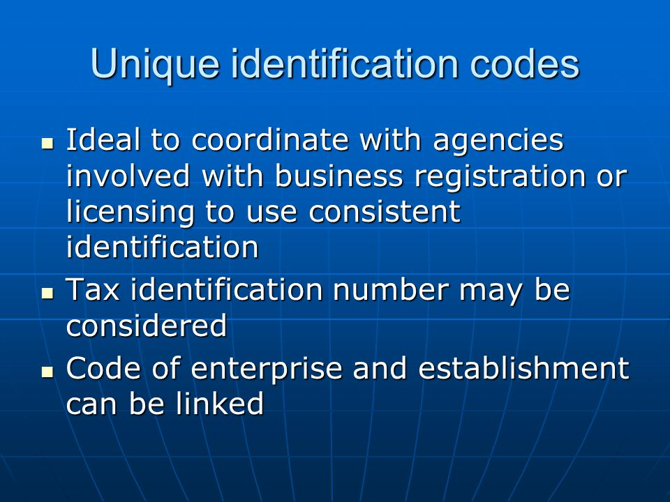 Unique identification codes Ideal to coordinate with agencies involved with business registration or licensing to use consistent identification Ideal to coordinate with agencies involved with business registration or licensing to use consistent identification Tax identification number may be considered Tax identification number may be considered Code of enterprise and establishment can be linked Code of enterprise and establishment can be linked