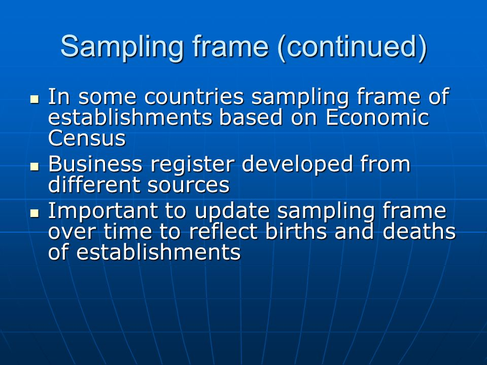 Sampling frame (continued) In some countries sampling frame of establishments based on Economic Census In some countries sampling frame of establishments based on Economic Census Business register developed from different sources Business register developed from different sources Important to update sampling frame over time to reflect births and deaths of establishments Important to update sampling frame over time to reflect births and deaths of establishments