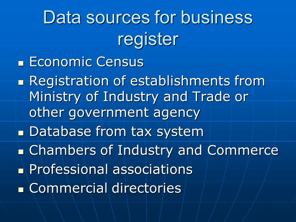 Data sources for business register Economic Census Economic Census Registration of establishments from Ministry of Industry and Trade or other government agency Registration of establishments from Ministry of Industry and Trade or other government agency Database from tax system Database from tax system Chambers of Industry and Commerce Chambers of Industry and Commerce Professional associations Professional associations Commercial directories Commercial directories