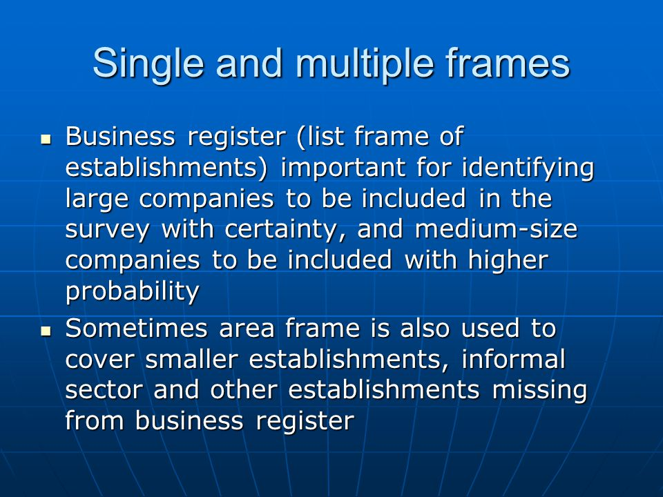 Single and multiple frames Business register (list frame of establishments) important for identifying large companies to be included in the survey with certainty, and medium-size companies to be included with higher probability Business register (list frame of establishments) important for identifying large companies to be included in the survey with certainty, and medium-size companies to be included with higher probability Sometimes area frame is also used to cover smaller establishments, informal sector and other establishments missing from business register Sometimes area frame is also used to cover smaller establishments, informal sector and other establishments missing from business register