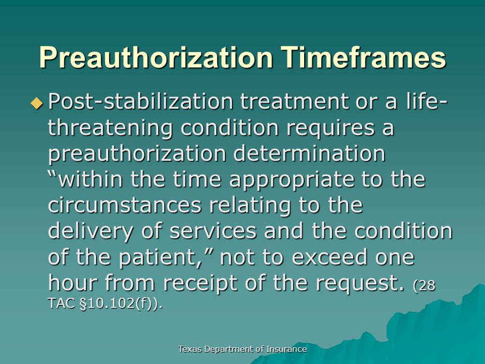 Texas Department of Insurance Preauthorization Timeframes  Post-stabilization treatment or a life- threatening condition requires a preauthorization