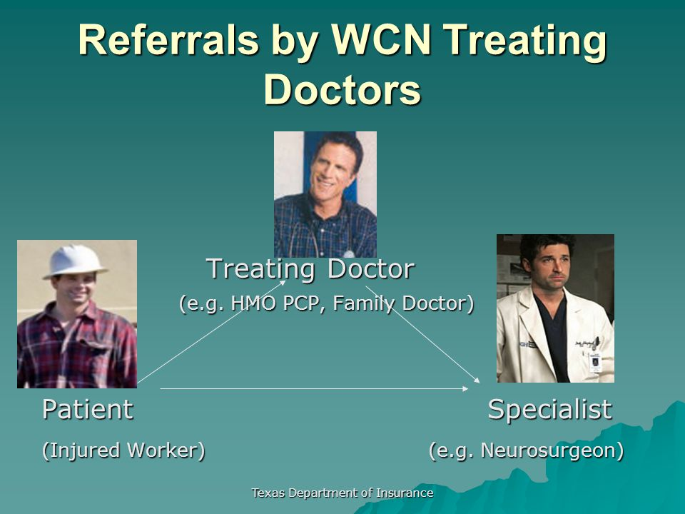 Texas Department of Insurance Referrals by WCN Treating Doctors Treating Doctor Treating Doctor (e.g. HMO PCP, Family Doctor) Patient Specialist (Inju