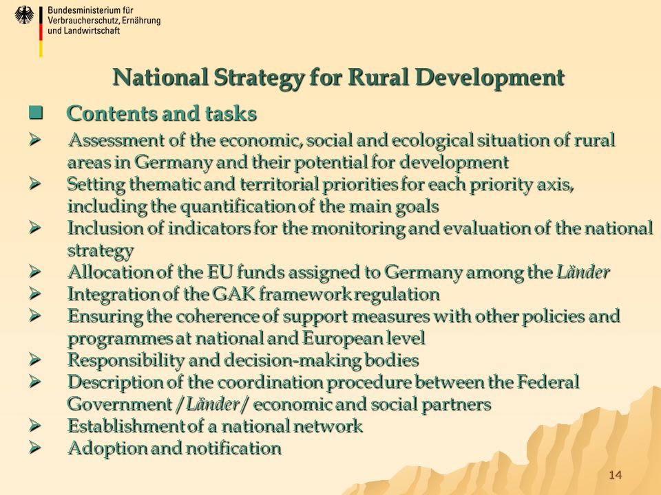 14 Contents and tasks Contents and tasks  Assessment of the economic, social and ecological situation of rural areas in Germany and their potential for development  Setting thematic and territorial priorities for each priority axis, including the quantification of the main goals  Inclusion of indicators for the monitoring and evaluation of the national strategy  Allocation of the EU funds assigned to Germany among the Länder  Integration of the GAK framework regulation  Ensuring the coherence of support measures with other policies and programmes at national and European level  Responsibility and decision-making bodies  Description of the coordination procedure between the Federal Government / Länder / economic and social partners  Establishment of a national network  Adoption and notification National Strategy for Rural Development