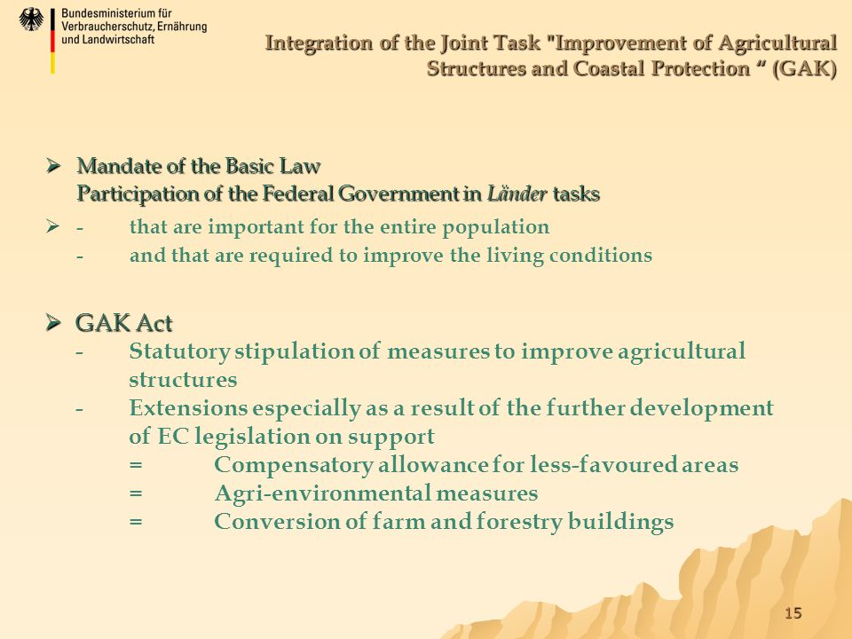 15 Integration of the Joint Task Improvement of Agricultural Structures and Coastal Protection (GAK)  Mandate of the Basic Law Participation of the Federal Government in Länder tasks   -that are important for the entire population -and that are required to improve the living conditions  GAK Act  GAK Act -Statutory stipulation of measures to improve agricultural structures -Extensions especially as a result of the further development of EC legislation on support =Compensatory allowance for less-favoured areas =Agri-environmental measures =Conversion of farm and forestry buildings