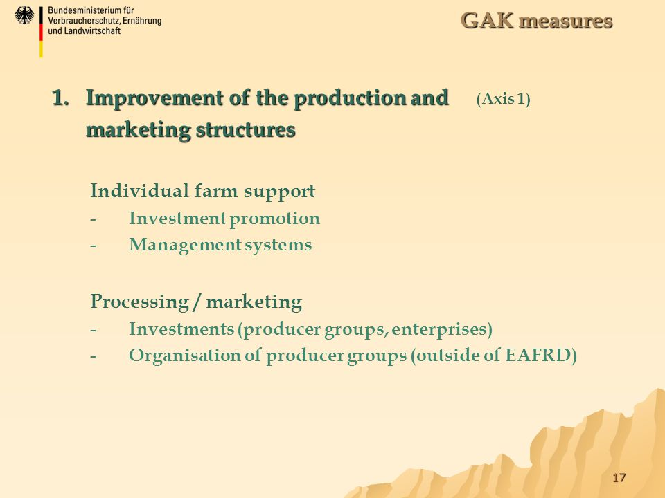 17 1.Improvement of the production and marketing structures 1.Improvement of the production and (Axis 1) marketing structures Individual farm support -Investment promotion -Management systems GAK measures Processing / marketing -Investments (producer groups, enterprises) -Organisation of producer groups (outside of EAFRD)