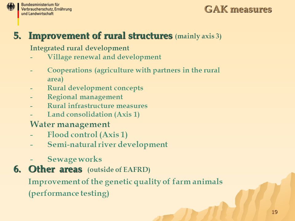 19 GAK measures 5.Improvement of rural structures 5.Improvement of rural structures (mainly axis 3) Integrated rural development -Village renewal and development -Cooperations (agriculture with partners in the rural area) -Rural development concepts -Regional management -Rural infrastructure measures -Land consolidation (Axis 1) Water management -Flood control (Axis 1) -Semi-natural river development -Sewage works 6.Other areas 6.Other areas (outside of EAFRD) Improvement of the genetic quality of farm animals (performance testing)