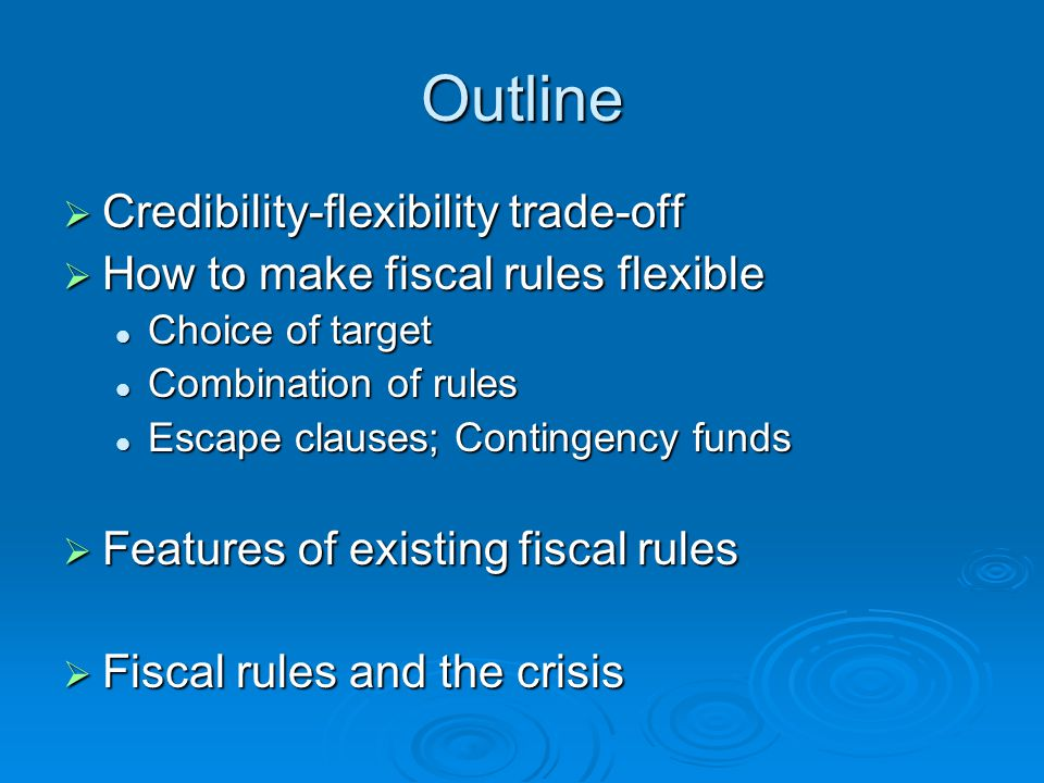 Outline  Credibility-flexibility trade-off  How to make fiscal rules flexible Choice of target Choice of target Combination of rules Combination of rules Escape clauses; Contingency funds Escape clauses; Contingency funds  Features of existing fiscal rules  Fiscal rules and the crisis