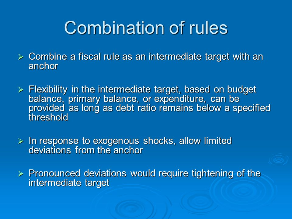 Combination of rules  Combine a fiscal rule as an intermediate target with an anchor  Flexibility in the intermediate target, based on budget balance, primary balance, or expenditure, can be provided as long as debt ratio remains below a specified threshold  In response to exogenous shocks, allow limited deviations from the anchor  Pronounced deviations would require tightening of the intermediate target