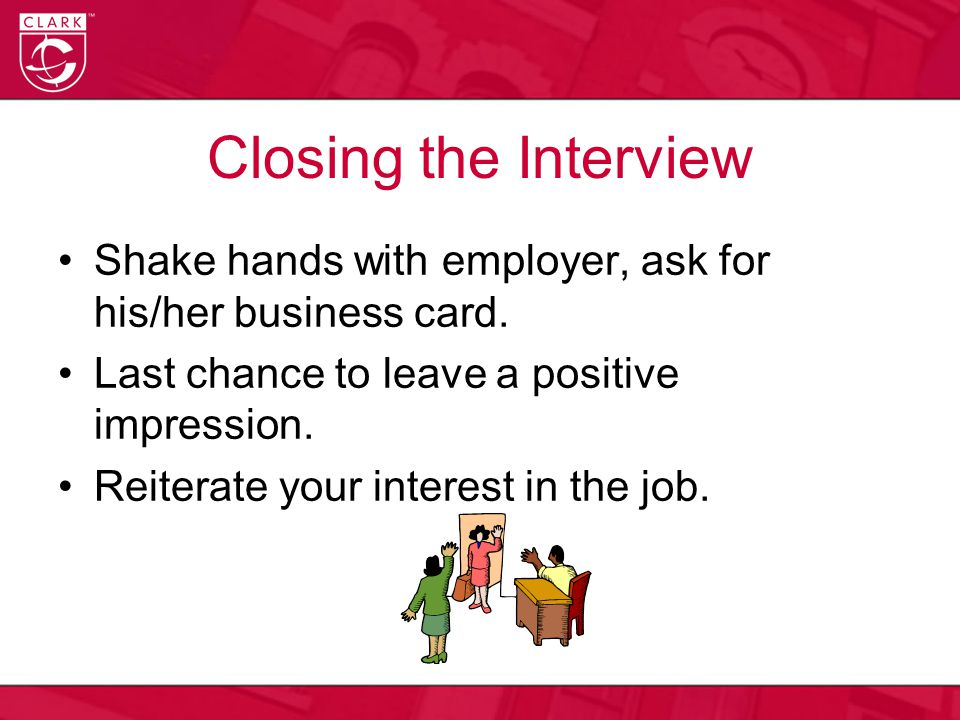Closing the Interview Shake hands with employer, ask for his/her business card.