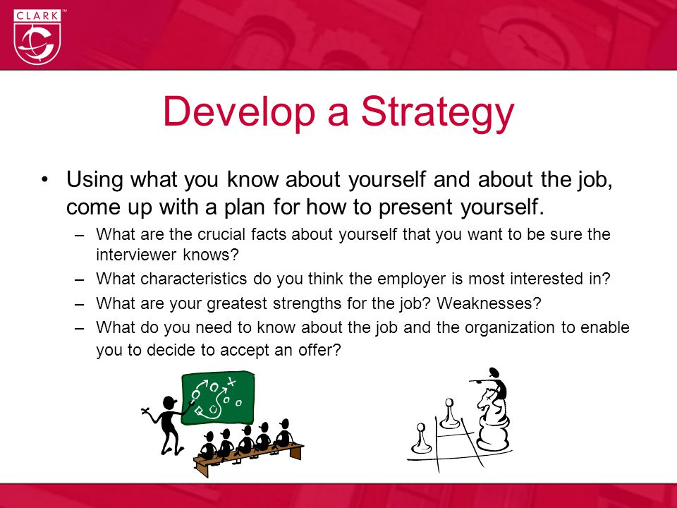 Develop a Strategy Using what you know about yourself and about the job, come up with a plan for how to present yourself.