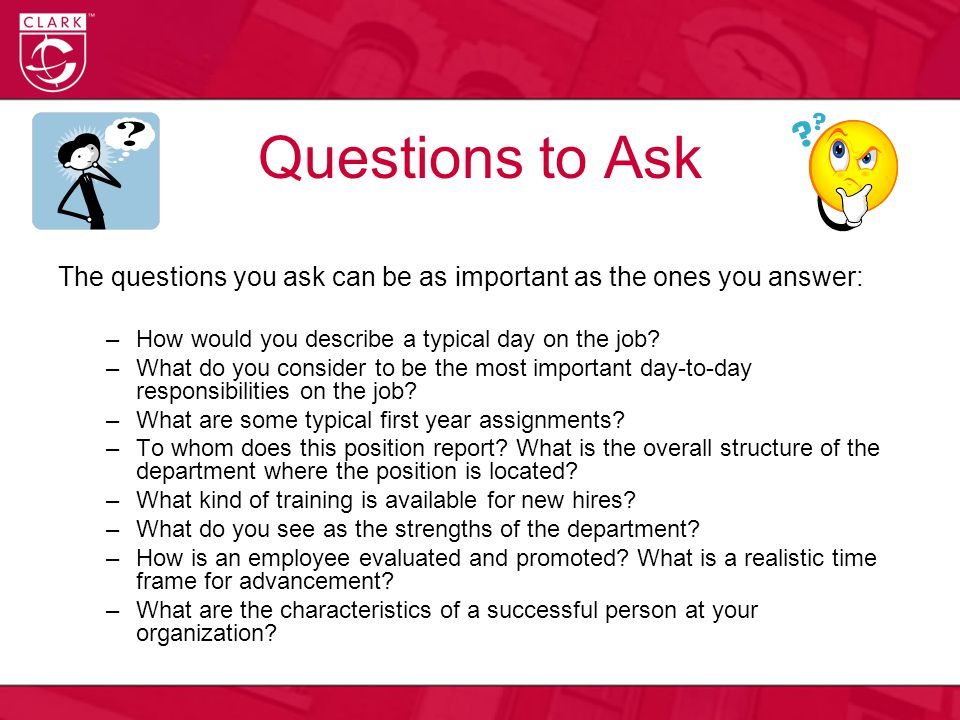 Questions to Ask The questions you ask can be as important as the ones you answer: –How would you describe a typical day on the job.