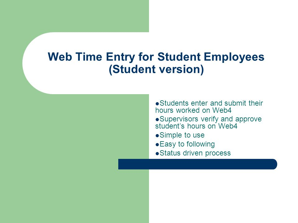 Web Time Entry for Student Employees (Student version) Students enter and submit their hours worked on Web4 Supervisors verify and approve student's hours on Web4 Simple to use Easy to following Status driven process
