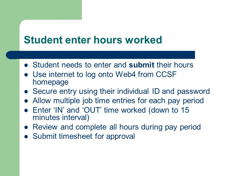 Student enter hours worked Student needs to enter and submit their hours Use internet to log onto Web4 from CCSF homepage Secure entry using their individual ID and password Allow multiple job time entries for each pay period Enter 'IN' and 'OUT' time worked (down to 15 minutes interval) Review and complete all hours during pay period Submit timesheet for approval