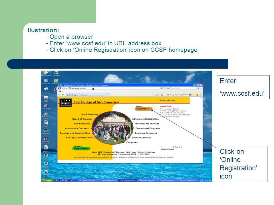 Ilustration: - Open a browser - Enter 'www.ccsf.edu' in URL address box - Click on 'Online Registration' icon on CCSF homepage Click on 'Online Registration' icon Enter: 'www.ccsf.edu'