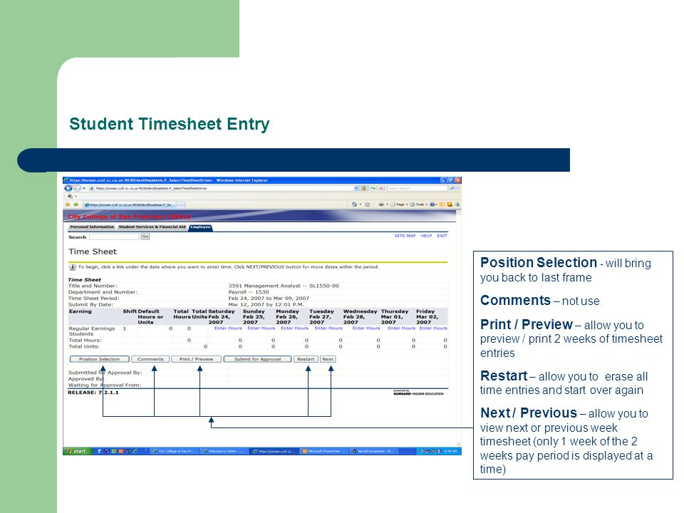 Student Timesheet Entry Position Selection - will bring you back to last frame Comments – not use Print / Preview – allow you to preview / print 2 weeks of timesheet entries Restart – allow you to erase all time entries and start over again Next / Previous – allow you to view next or previous week timesheet (only 1 week of the 2 weeks pay period is displayed at a time)