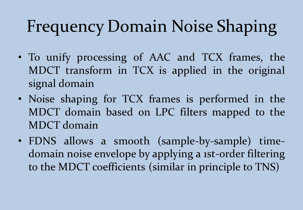 Frequency Domain Noise Shaping To unify processing of AAC and TCX frames, the MDCT transform in TCX is applied in the original signal domain Noise sha