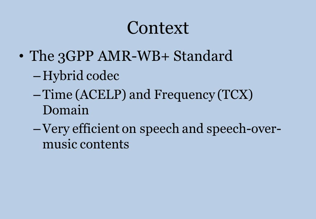 Context The 3GPP AMR-WB+ Standard – Hybrid codec – Time (ACELP) and Frequency (TCX) Domain – Very efficient on speech and speech-over- music contents