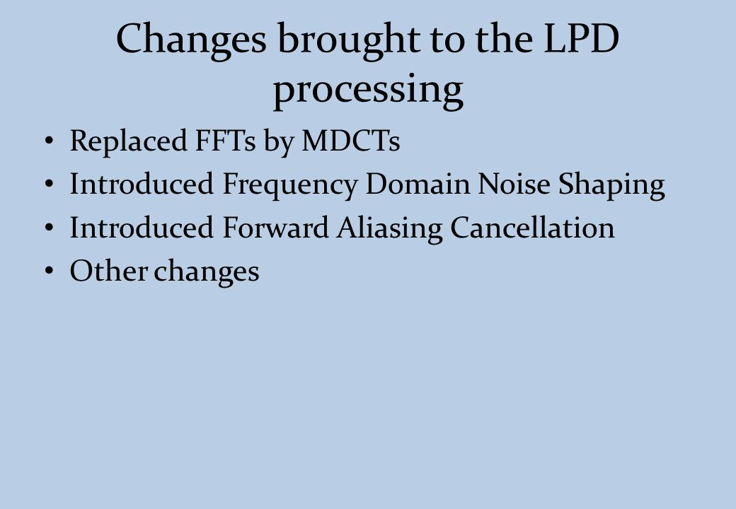 Changes brought to the LPD processing Replaced FFTs by MDCTs Introduced Frequency Domain Noise Shaping Introduced Forward Aliasing Cancellation Other