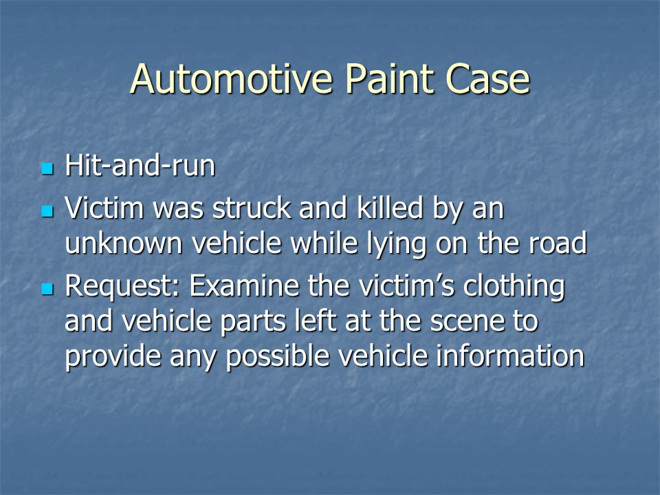 Automotive Paint Case Hit-and-run Hit-and-run Victim was struck and killed by an unknown vehicle while lying on the road Victim was struck and killed by an unknown vehicle while lying on the road Request: Examine the victim's clothing and vehicle parts left at the scene to provide any possible vehicle information Request: Examine the victim's clothing and vehicle parts left at the scene to provide any possible vehicle information