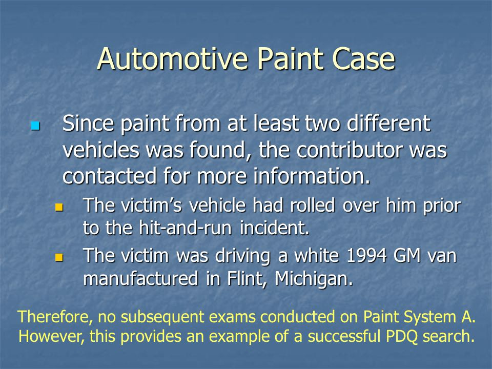 Automotive Paint Case Since paint from at least two different vehicles was found, the contributor was contacted for more information.