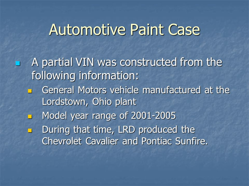 Automotive Paint Case A partial VIN was constructed from the following information: A partial VIN was constructed from the following information: General Motors vehicle manufactured at the Lordstown, Ohio plant General Motors vehicle manufactured at the Lordstown, Ohio plant Model year range of 2001-2005 Model year range of 2001-2005 During that time, LRD produced the Chevrolet Cavalier and Pontiac Sunfire.