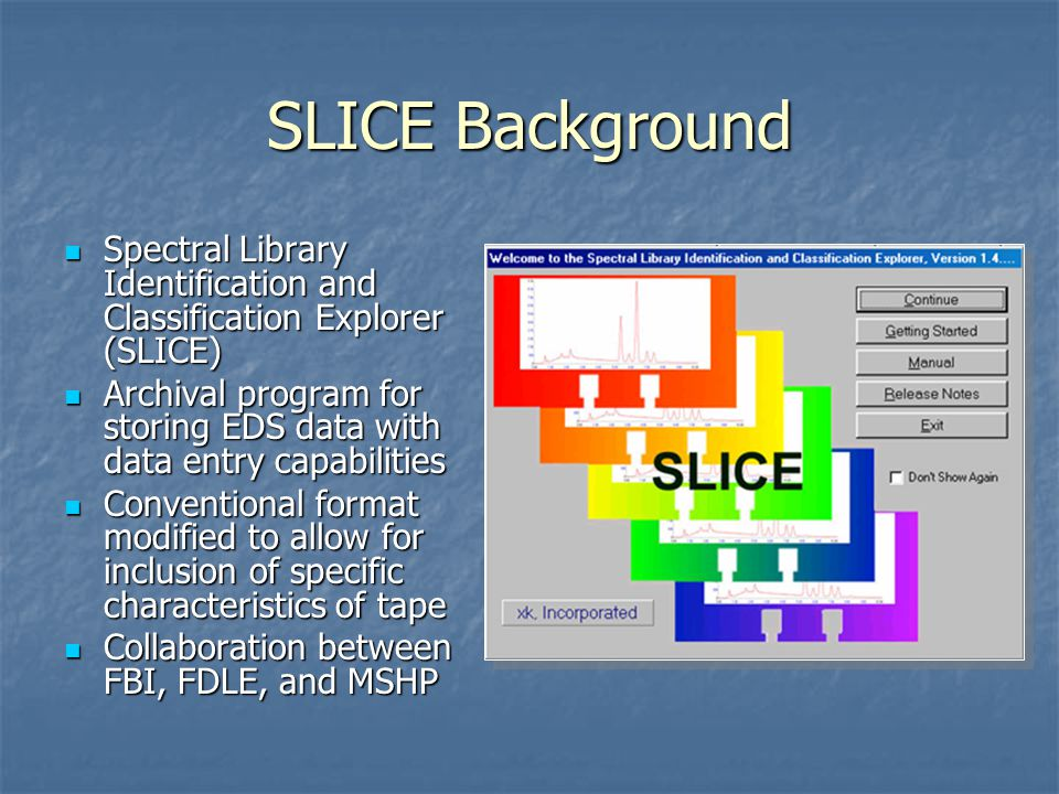 SLICE Background Spectral Library Identification and Classification Explorer (SLICE) Spectral Library Identification and Classification Explorer (SLICE) Archival program for storing EDS data with data entry capabilities Archival program for storing EDS data with data entry capabilities Conventional format modified to allow for inclusion of specific characteristics of tape Conventional format modified to allow for inclusion of specific characteristics of tape Collaboration between FBI, FDLE, and MSHP Collaboration between FBI, FDLE, and MSHP