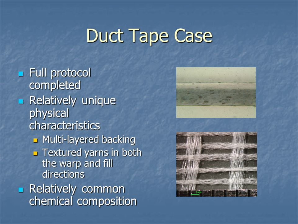 Duct Tape Case Full protocol completed Full protocol completed Relatively unique physical characteristics Relatively unique physical characteristics Multi-layered backing Multi-layered backing Textured yarns in both the warp and fill directions Textured yarns in both the warp and fill directions Relatively common chemical composition Relatively common chemical composition