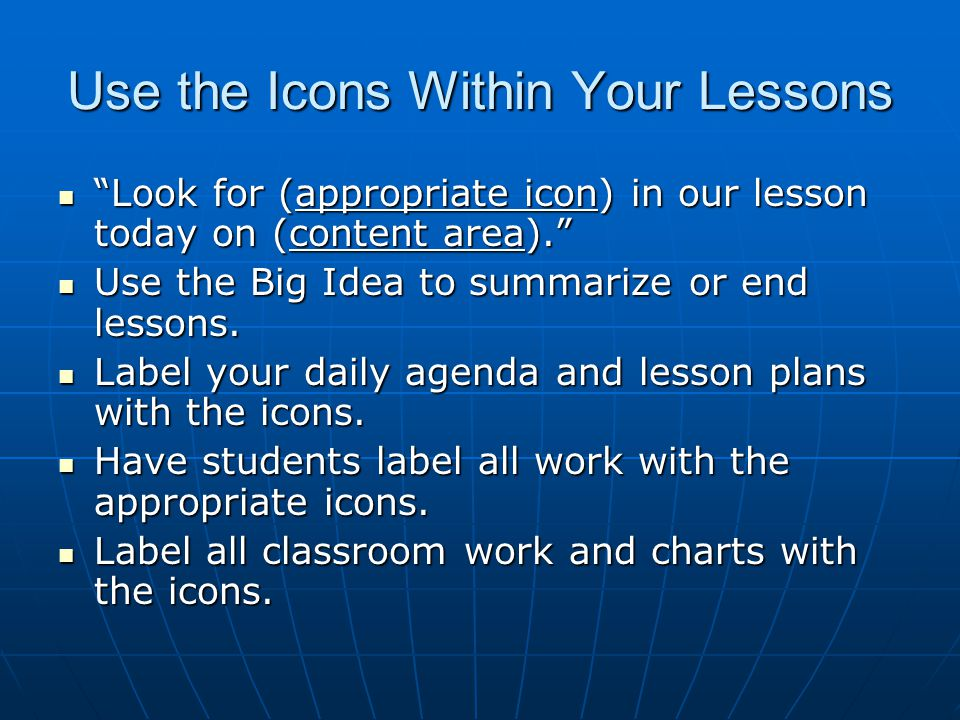 Use the Icons Within Your Lessons Look for (appropriate icon) in our lesson today on (content area). Look for (appropriate icon) in our lesson today on (content area). Use the Big Idea to summarize or end lessons.