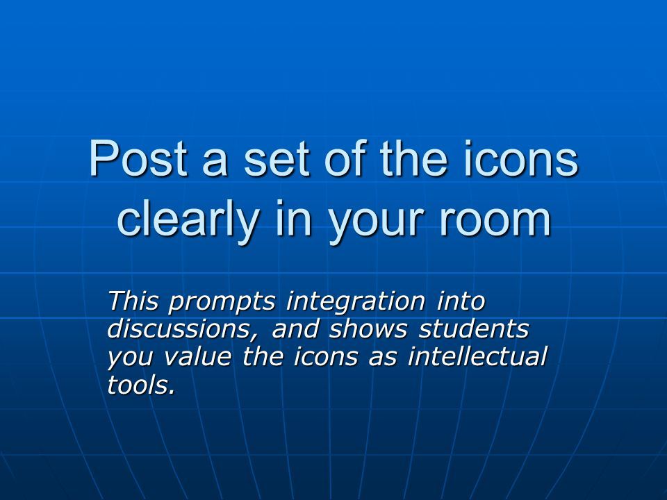 Post a set of the icons clearly in your room This prompts integration into discussions, and shows students you value the icons as intellectual tools.