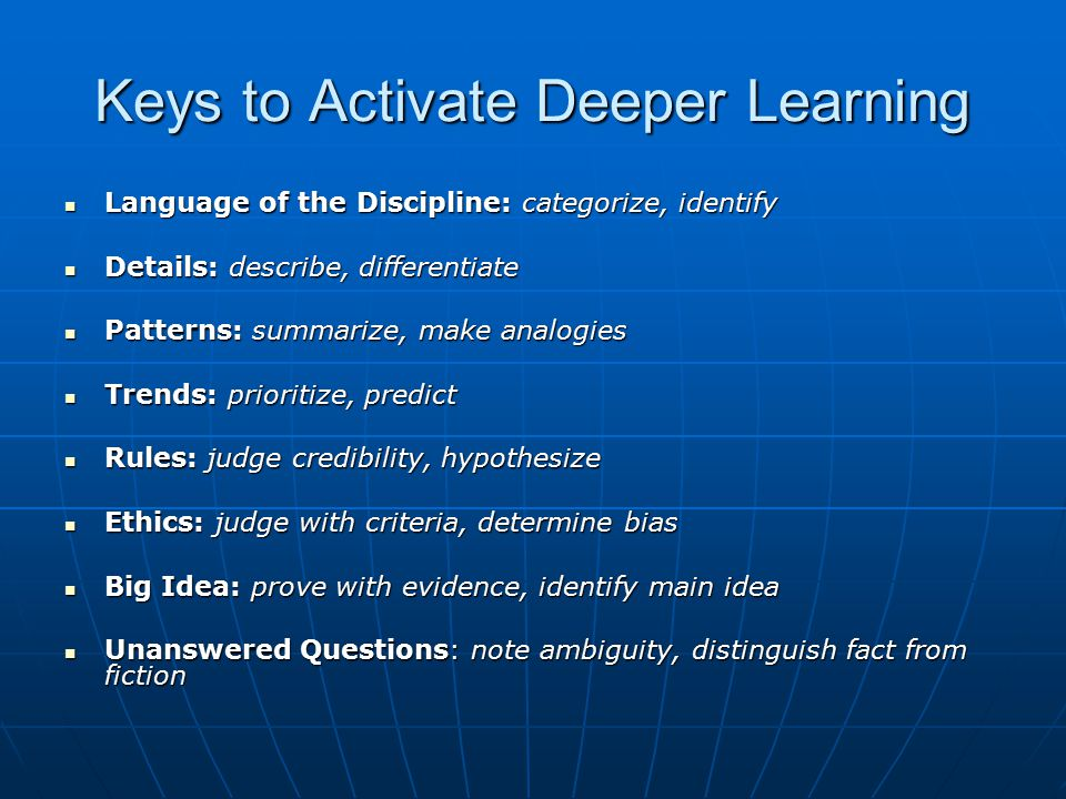 Keys to Activate Deeper Learning Language of the Discipline: categorize, identify Language of the Discipline: categorize, identify Details: describe,