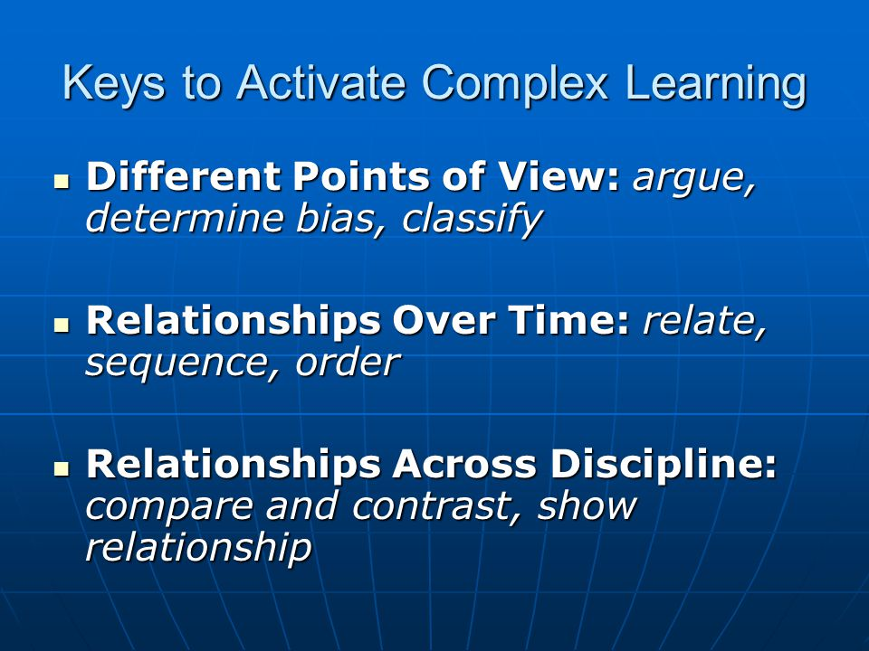Keys to Activate Complex Learning Different Points of View: argue, determine bias, classify Different Points of View: argue, determine bias, classify Relationships Over Time: relate, sequence, order Relationships Over Time: relate, sequence, order Relationships Across Discipline: compare and contrast, show relationship Relationships Across Discipline: compare and contrast, show relationship