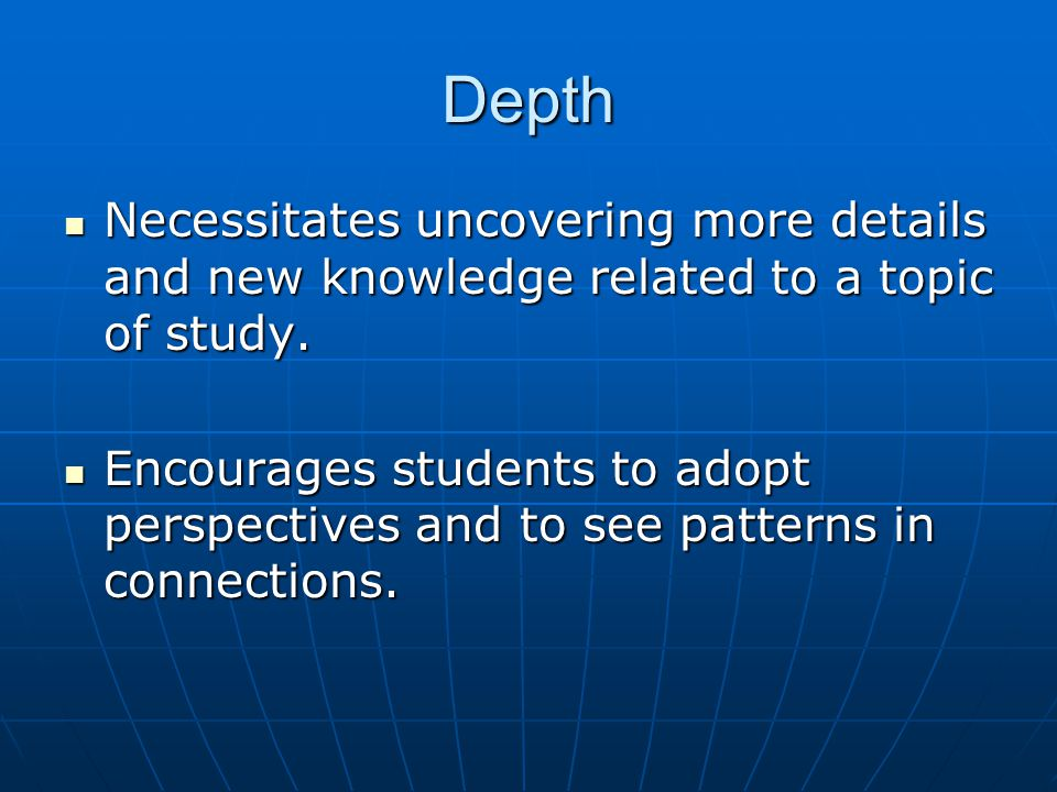 Depth Necessitates uncovering more details and new knowledge related to a topic of study.
