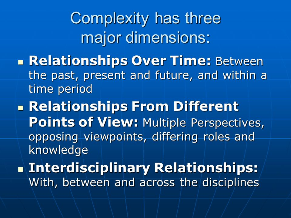 Complexity has three major dimensions: Relationships Over Time: Between the past, present and future, and within a time period Relationships Over Time