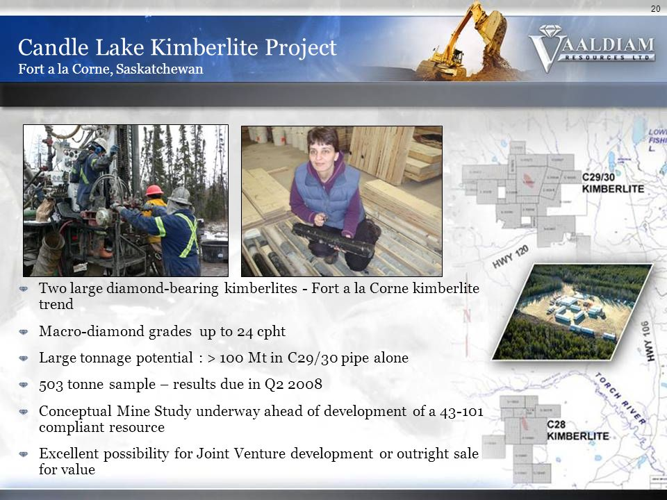20 Candle Lake Kimberlite Project Fort a la Corne, Saskatchewan Two large diamond-bearing kimberlites - Fort a la Corne kimberlite trend Macro-diamond grades up to 24 cpht Large tonnage potential : > 100 Mt in C29/30 pipe alone 503 tonne sample – results due in Q2 2008 Conceptual Mine Study underway ahead of development of a 43-101 compliant resource Excellent possibility for Joint Venture development or outright sale for value