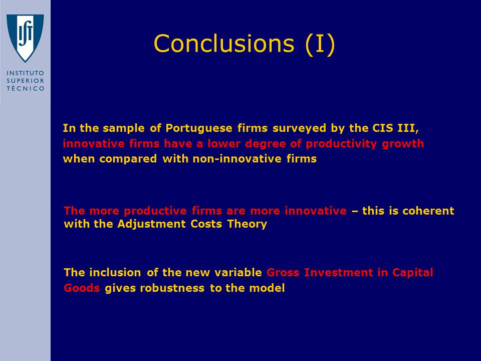 In the sample of Portuguese firms surveyed by the CIS III, innovative firms have a lower degree of productivity growth when compared with non-innovative firms Conclusions (I) The more productive firms are more innovative – this is coherent with the Adjustment Costs Theory The inclusion of the new variable Gross Investment in Capital Goods gives robustness to the model