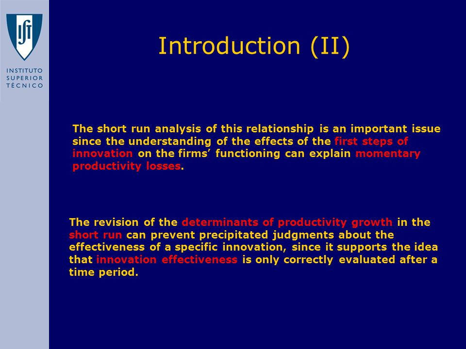 Introduction (II) The short run analysis of this relationship is an important issue since the understanding of the effects of the first steps of innovation on the firms' functioning can explain momentary productivity losses.