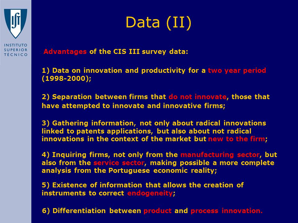 Advantages of the CIS III survey data: Data (II) 1) Data on innovation and productivity for a two year period (1998-2000); 2) Separation between firms that do not innovate, those that have attempted to innovate and innovative firms; 3) Gathering information, not only about radical innovations linked to patents applications, but also about not radical innovations in the context of the market but new to the firm; 4) Inquiring firms, not only from the manufacturing sector, but also from the service sector, making possible a more complete analysis from the Portuguese economic reality; 5) Existence of information that allows the creation of instruments to correct endogeneity; 6) Differentiation between product and process innovation.