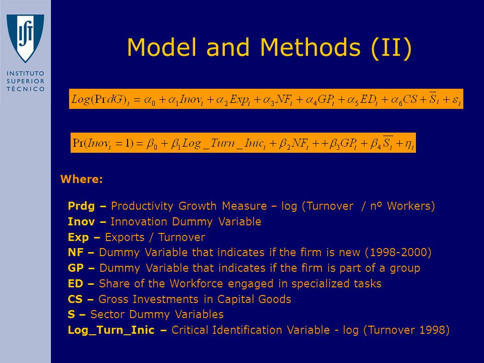 Model and Methods (II) Where: Prdg – Productivity Growth Measure – log (Turnover / nº Workers) Inov – Innovation Dummy Variable Exp – Exports / Turnover NF – Dummy Variable that indicates if the firm is new (1998-2000) GP – Dummy Variable that indicates if the firm is part of a group ED – Share of the Workforce engaged in specialized tasks CS – Gross Investments in Capital Goods S – Sector Dummy Variables Log_Turn_Inic – Critical Identification Variable - log (Turnover 1998)