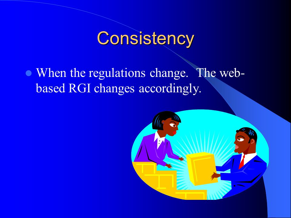 Consistency When the regulations change. The web- based RGI changes accordingly.