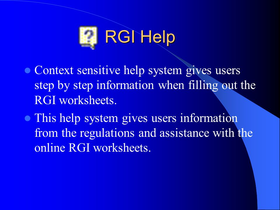 RGI Help Context sensitive help system gives users step by step information when filling out the RGI worksheets. This help system gives users informat